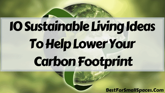 10 Sustainable Living Ideas To Help You Lower Your Carbon Footprint